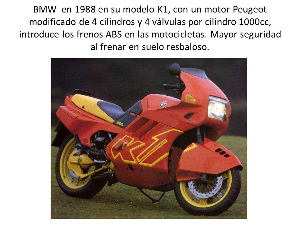 BMW en 1988 en su modelo K1, con un motor Peugeot modificado de 4 cilindros y 4 válvulas por cilindro 1000cc, introduce los frenos ABS en las motocicletas.