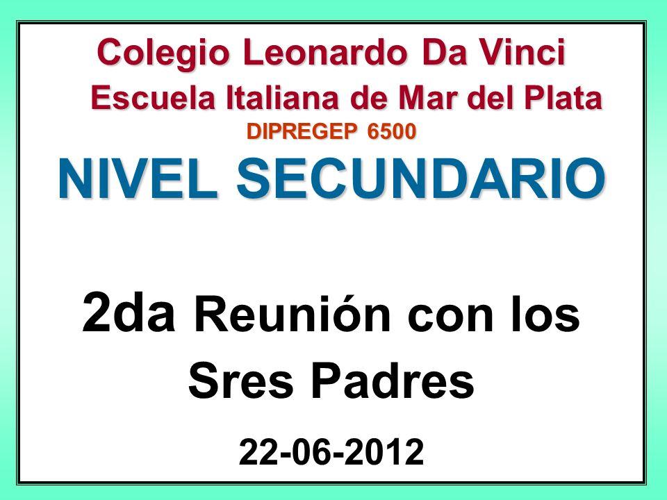 Colegio Leonardo Da Vinci Escuela Italiana de Mar del Plata DIPREGEP 6500 NIVEL SECUNDARIO 2da Reunión con los Sres Padres 22-06-2012