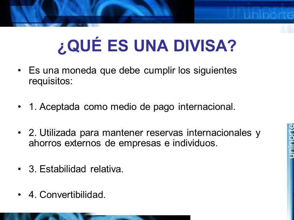 ¿QUÉ ES UNA DIVISA Es una moneda que debe cumplir los siguientes requisitos: 1. Aceptada como medio de pago internacional.