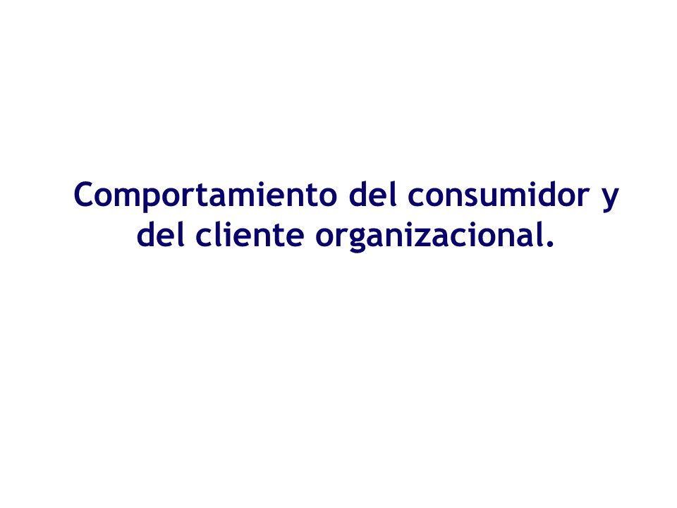 Comportamiento del consumidor y del cliente organizacional.