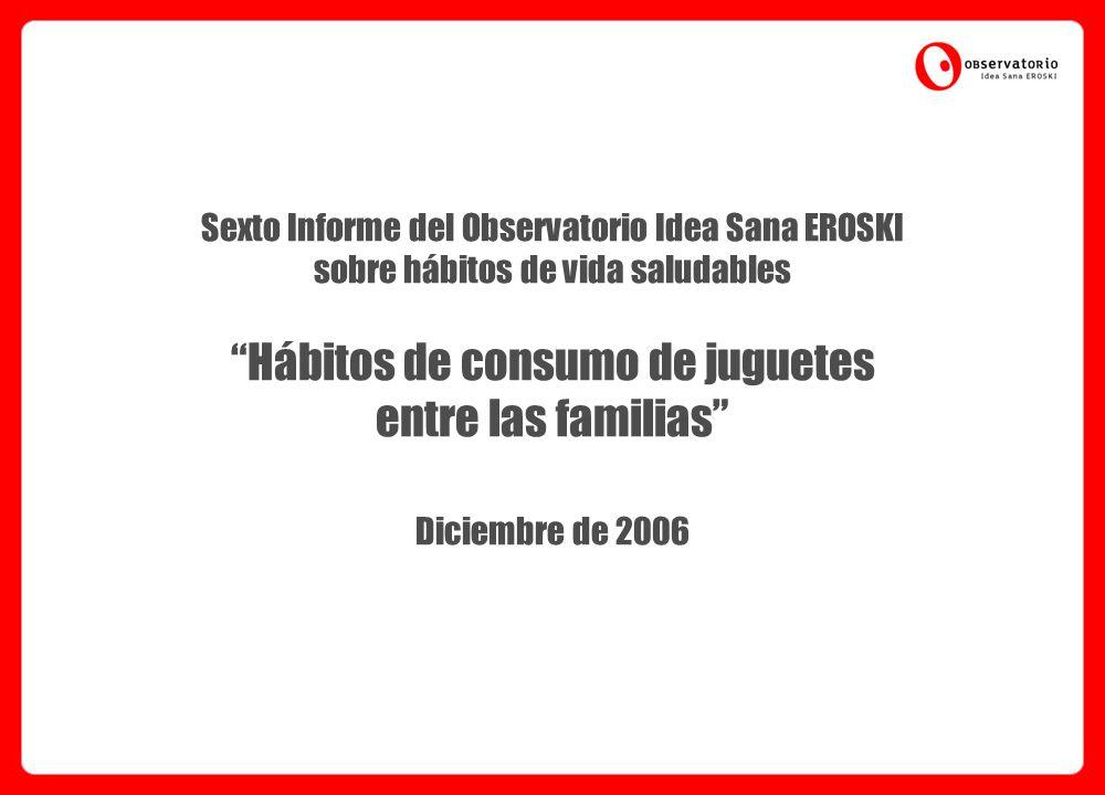 Sexto Informe del Observatorio Idea Sana EROSKI sobre hábitos de vida saludables Hábitos de consumo de juguetes entre las familias Diciembre de 2006