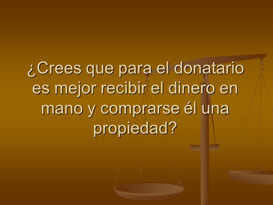 ¿Crees que para el donatario es mejor recibir el dinero en mano y comprarse él una propiedad