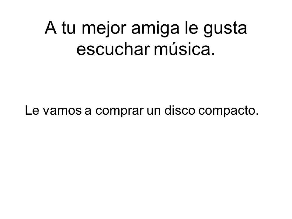 A tu mejor amiga le gusta escuchar música.