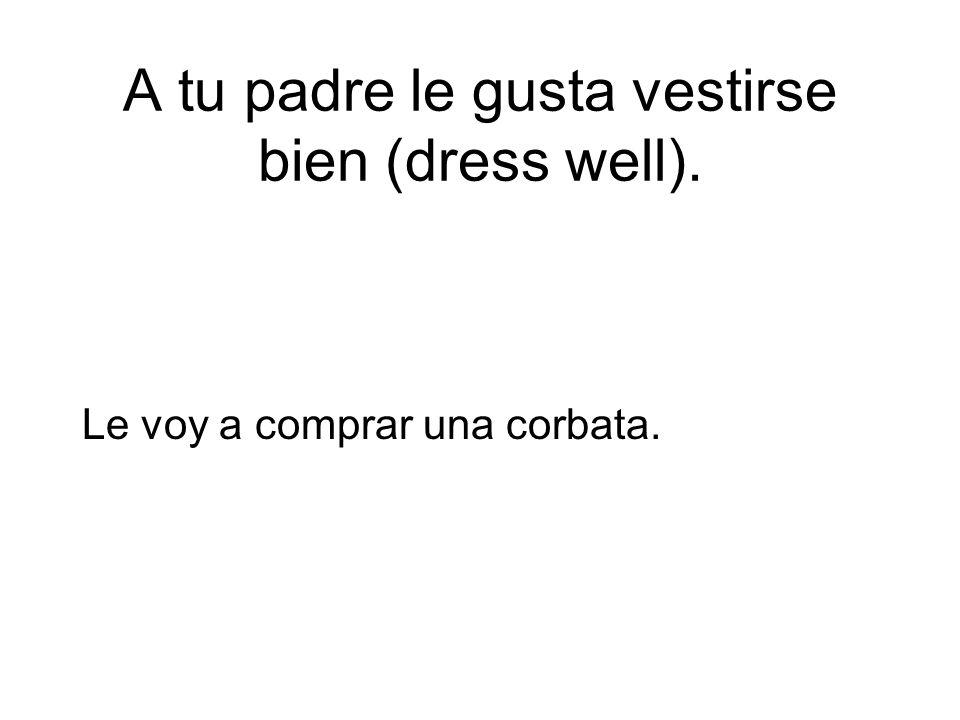 A tu padre le gusta vestirse bien (dress well).