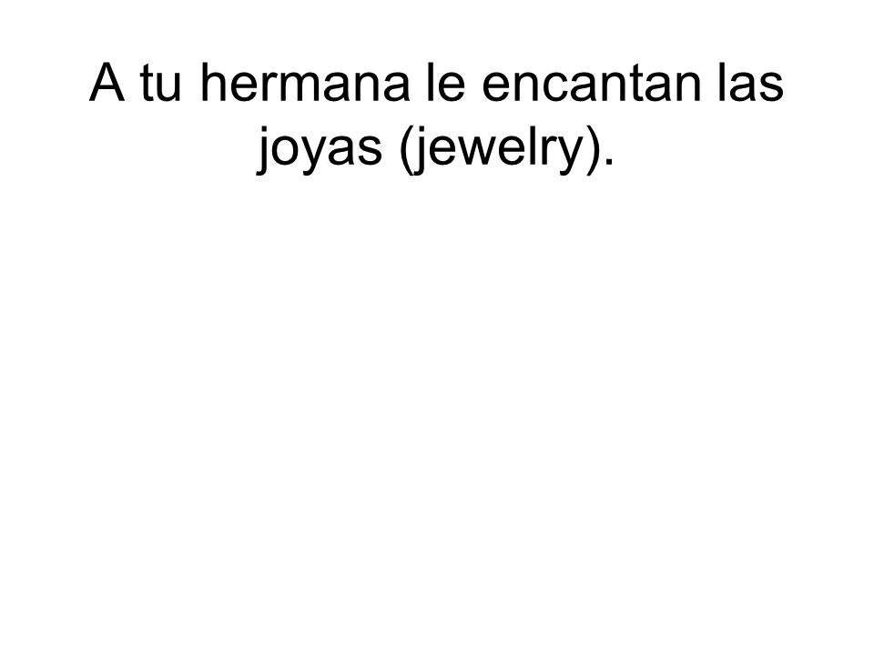 A tu hermana le encantan las joyas (jewelry).