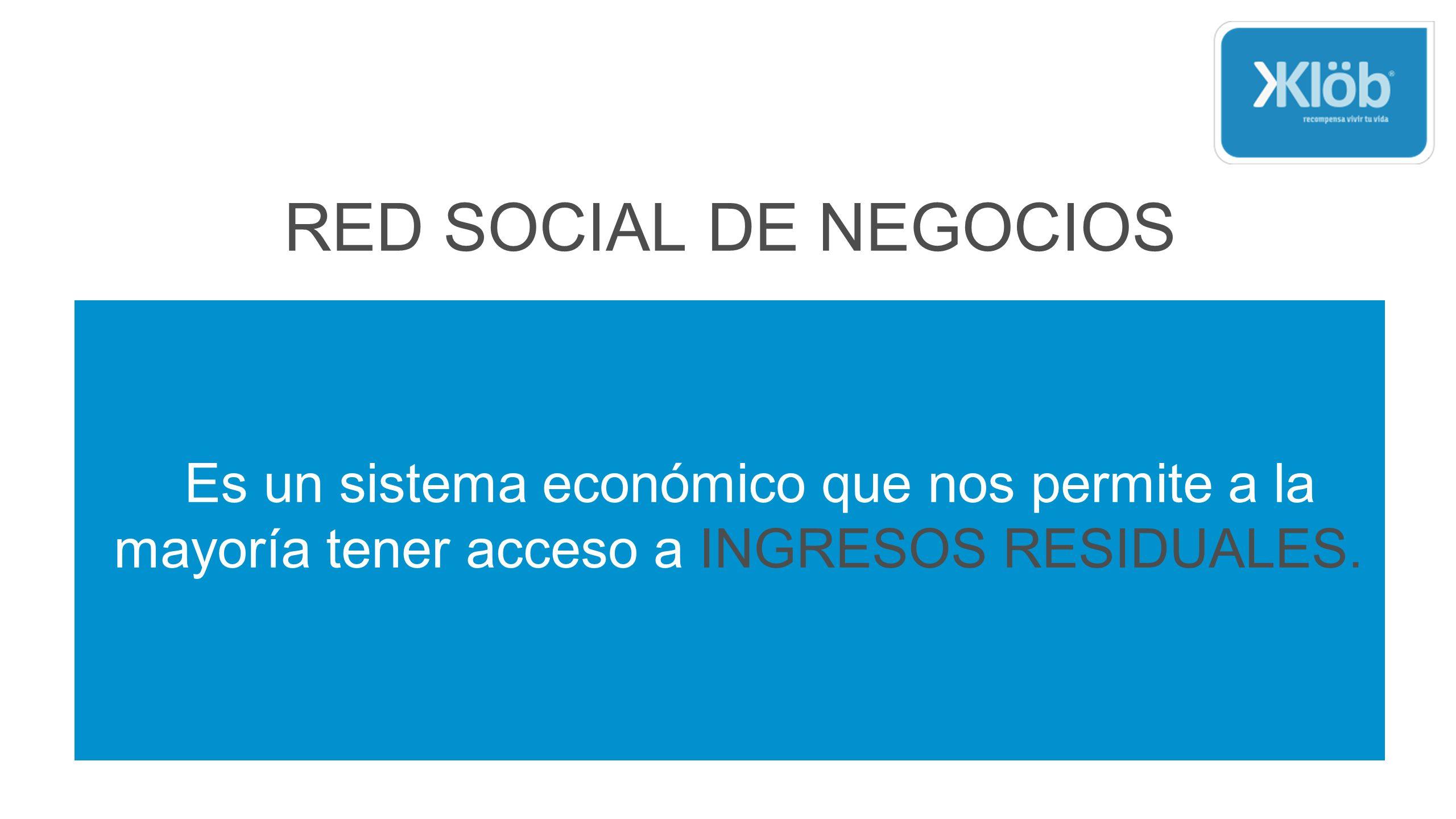 RED SOCIAL DE NEGOCIOS Es un sistema económico que nos permite a la mayoría tener acceso a INGRESOS RESIDUALES.