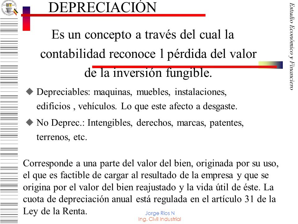 DEPRECIACIÓN Es un concepto a través del cual la contabilidad reconoce l pérdida del valor de la inversión fungible.