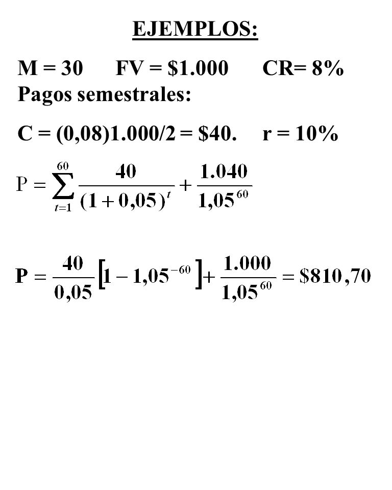 EJEMPLOS: M = 30 FV = $1.000 CR= 8% Pagos semestrales: C = (0,08)1.000/2 = $40. r = 10%