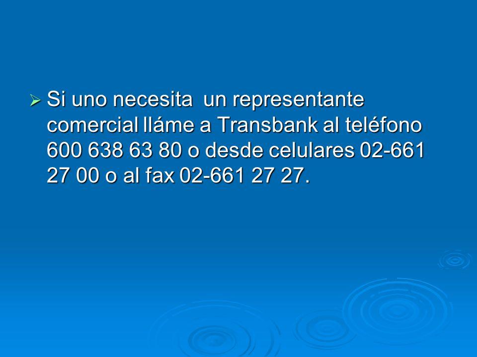 Si uno necesita un representante comercial lláme a Transbank al teléfono 600 638 63 80 o desde celulares 02-661 27 00 o al fax 02-661 27 27.