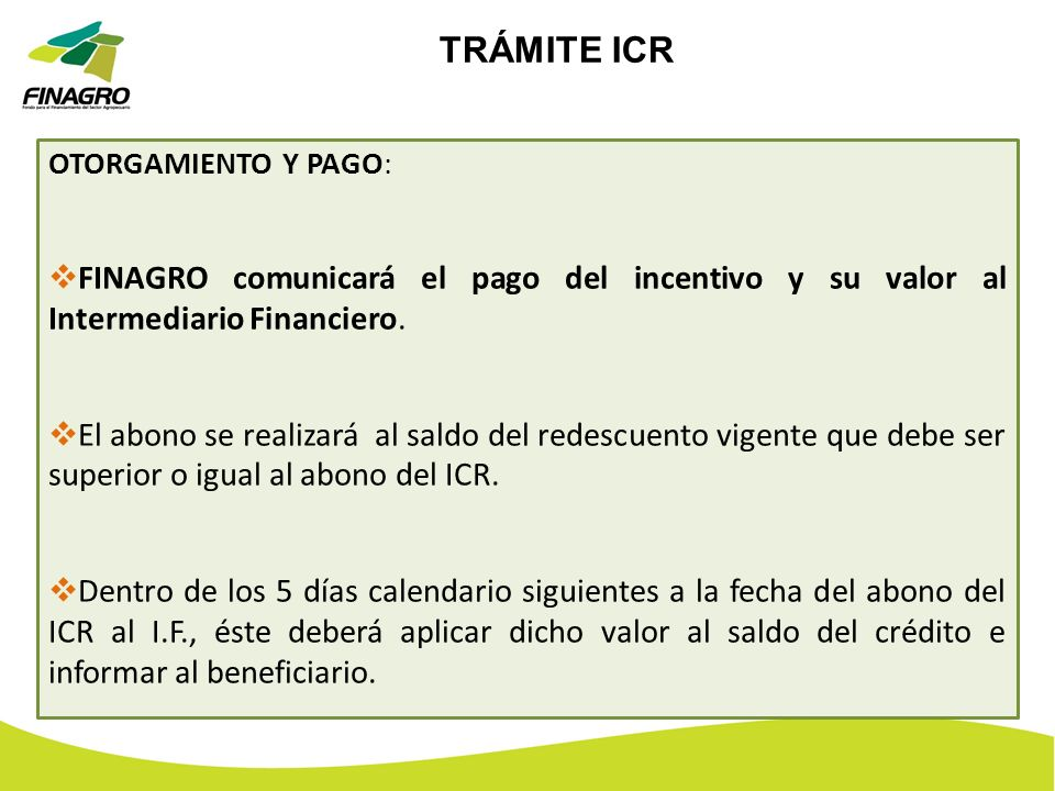 TRÁMITE ICR OTORGAMIENTO Y PAGO: FINAGRO comunicará el pago del incentivo y su valor al Intermediario Financiero.