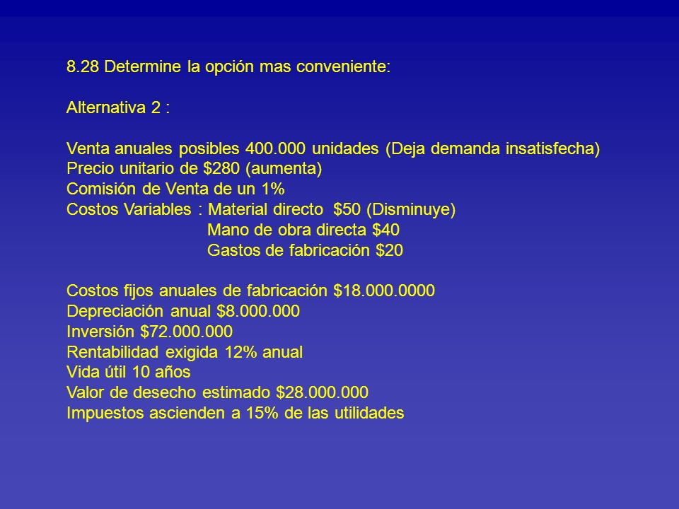 8.28 Determine la opción mas conveniente: Alternativa 2 : Venta anuales posibles 400.000 unidades (Deja demanda insatisfecha) Precio unitario de $280 (aumenta) Comisión de Venta de un 1% Costos Variables : Material directo $50 (Disminuye) Mano de obra directa $40 Gastos de fabricación $20 Costos fijos anuales de fabricación $18.000.0000 Depreciación anual $8.000.000 Inversión $72.000.000 Rentabilidad exigida 12% anual Vida útil 10 años Valor de desecho estimado $28.000.000 Impuestos ascienden a 15% de las utilidades