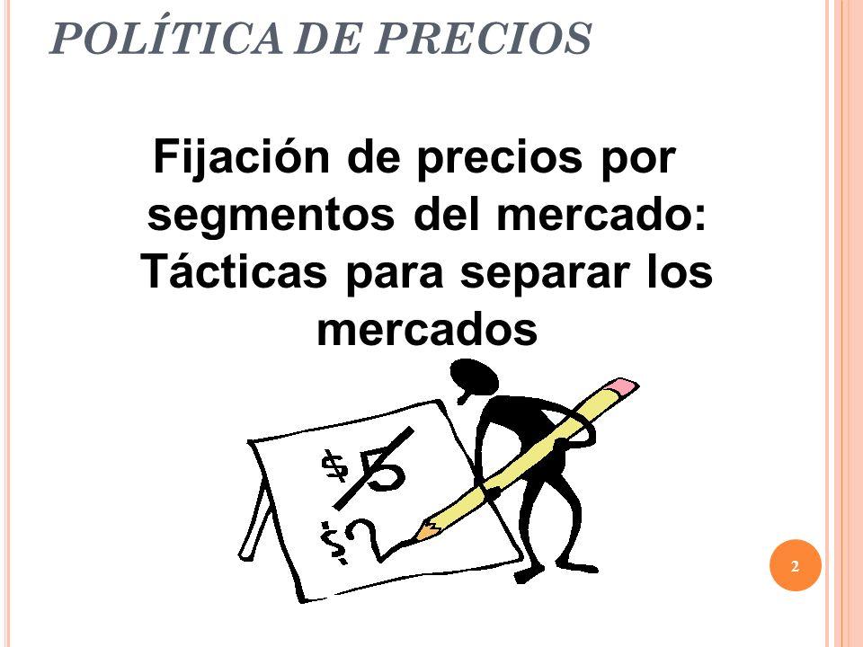 POLÍTICA DE PRECIOS Fijación de precios por segmentos del mercado: Tácticas para separar los mercados.