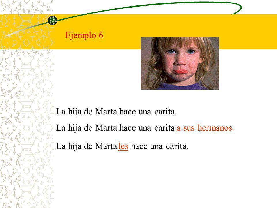 Ejemplo 6 La hija de Marta hace una carita. La hija de Marta hace una carita a sus hermanos. La hija de Marta hace una carita.