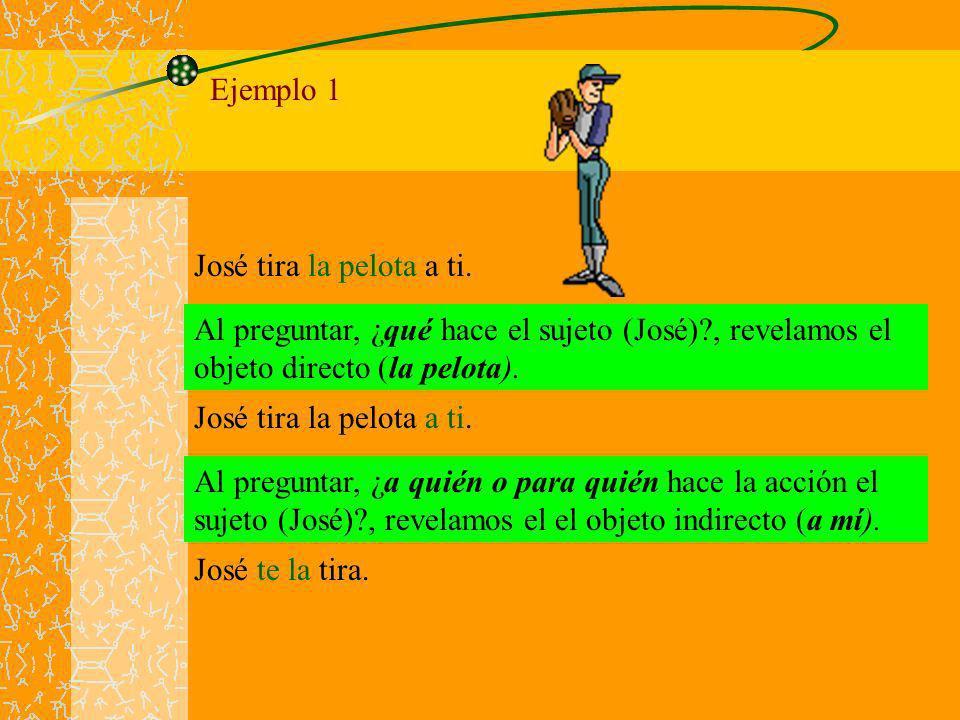 Ejemplo 1 José tira la pelota a ti. Al preguntar, ¿qué hace el sujeto (José) , revelamos el objeto directo (la pelota).