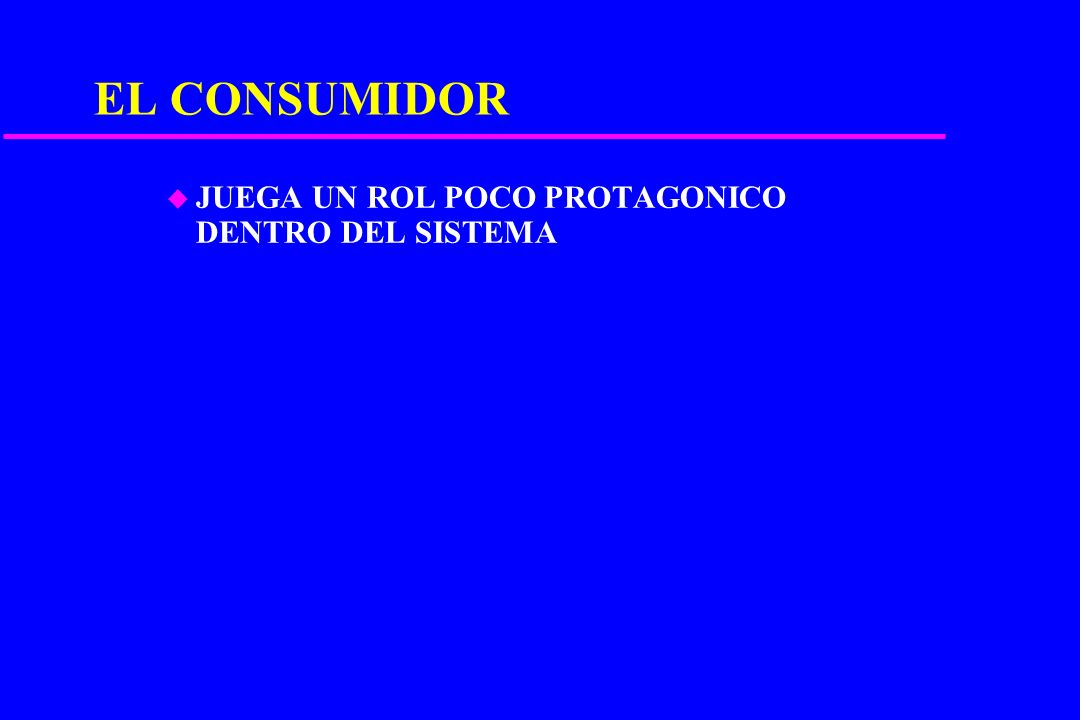 EL CONSUMIDOR JUEGA UN ROL POCO PROTAGONICO DENTRO DEL SISTEMA