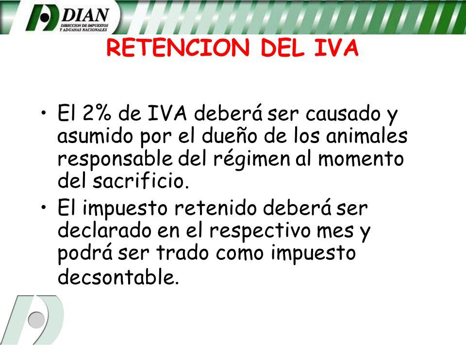 RETENCION DEL IVA El 2% de IVA deberá ser causado y asumido por el dueño de los animales responsable del régimen al momento del sacrificio.