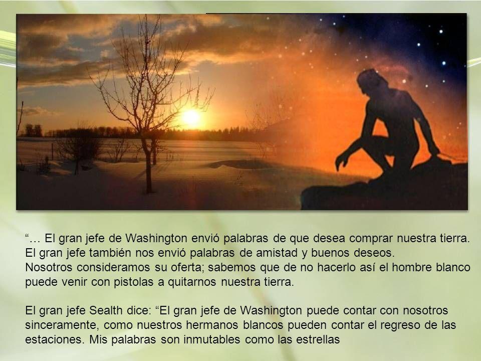 … El gran jefe de Washington envió palabras de que desea comprar nuestra tierra. El gran jefe también nos envió palabras de amistad y buenos deseos.