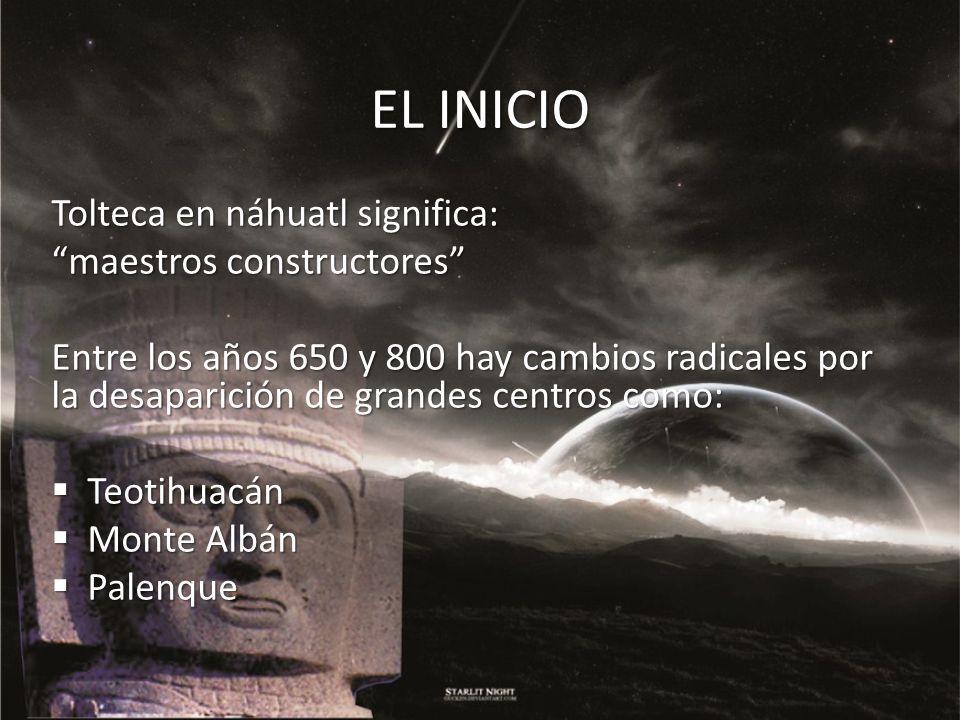 EL INICIO Tolteca en náhuatl significa: maestros constructores