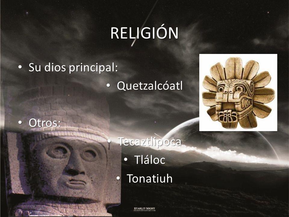 RELIGIÓN Su dios principal: Quetzalcóatl Otros: Tecaztlipoca Tláloc