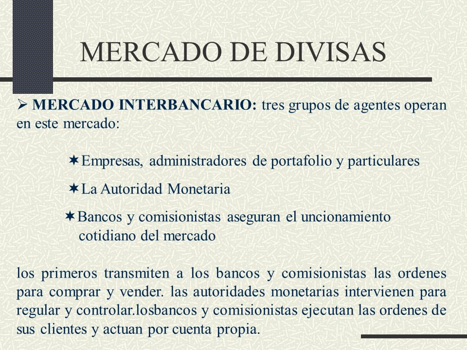 MERCADO DE DIVISAS MERCADO INTERBANCARIO: tres grupos de agentes operan en este mercado: Empresas, administradores de portafolio y particulares.