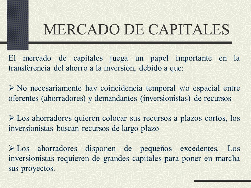 MERCADO DE CAPITALES El mercado de capitales juega un papel importante en la transferencia del ahorro a la inversión, debido a que: