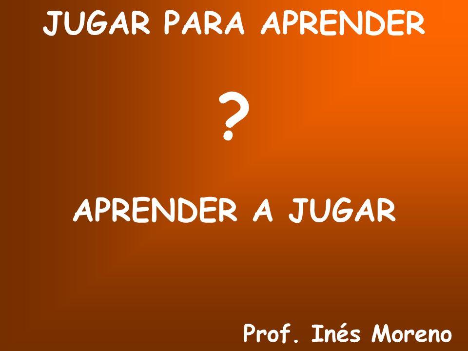 JUGAR PARA APRENDER APRENDER A JUGAR Prof. Inés Moreno