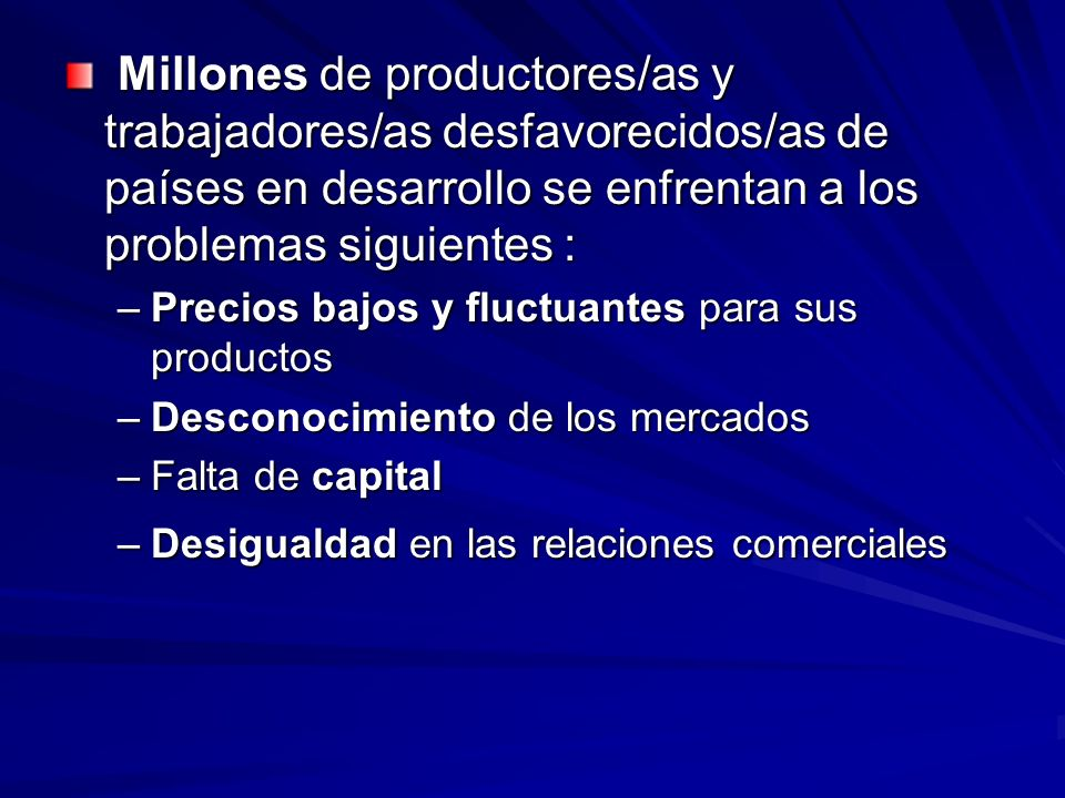 Millones de productores/as y trabajadores/as desfavorecidos/as de países en desarrollo se enfrentan a los problemas siguientes :