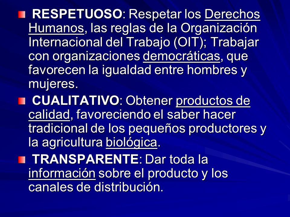 RESPETUOSO: Respetar los Derechos Humanos, las reglas de la Organización Internacional del Trabajo (OIT); Trabajar con organizaciones democráticas, que favorecen la igualdad entre hombres y mujeres.