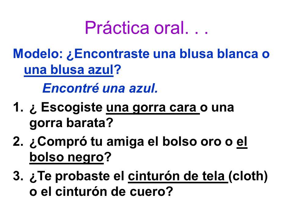 Práctica oral. . . Modelo: ¿Encontraste una blusa blanca o una blusa azul Encontré una azul. ¿ Escogiste una gorra cara o una gorra barata