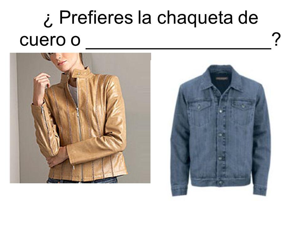 ¿ Prefieres la chaqueta de cuero o __________________