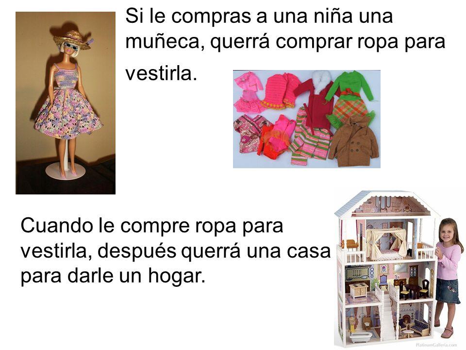 Si le compras a una niña una muñeca, querrá comprar ropa para vestirla.