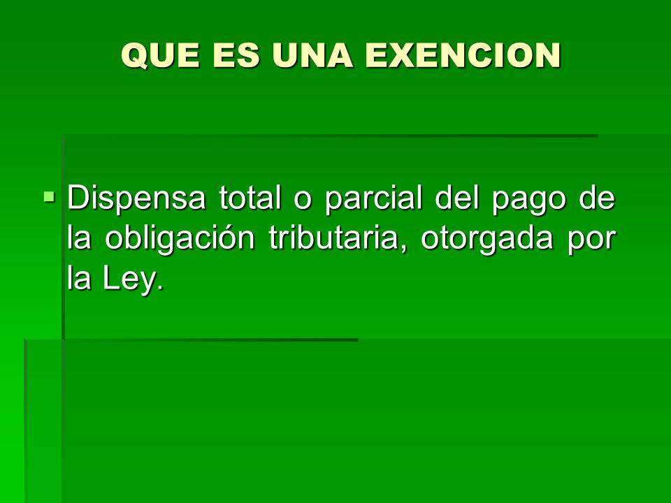 QUE ES UNA EXENCION Dispensa total o parcial del pago de la obligación tributaria, otorgada por la Ley.