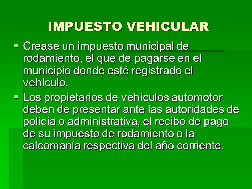 IMPUESTO VEHICULAR Crease un impuesto municipal de rodamiento, el que de pagarse en el municipio donde esté registrado el vehículo.