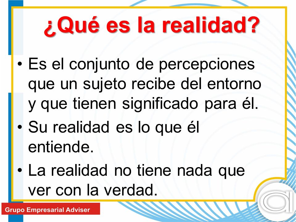 ¿Qué es la realidad Es el conjunto de percepciones que un sujeto recibe del entorno y que tienen significado para él.
