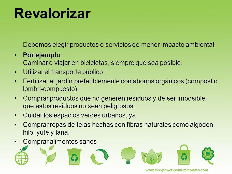 Revalorizar Debemos elegir productos o servicios de menor impacto ambiental. Por ejemplo Caminar o viajar en bicicletas, siempre que sea posible.