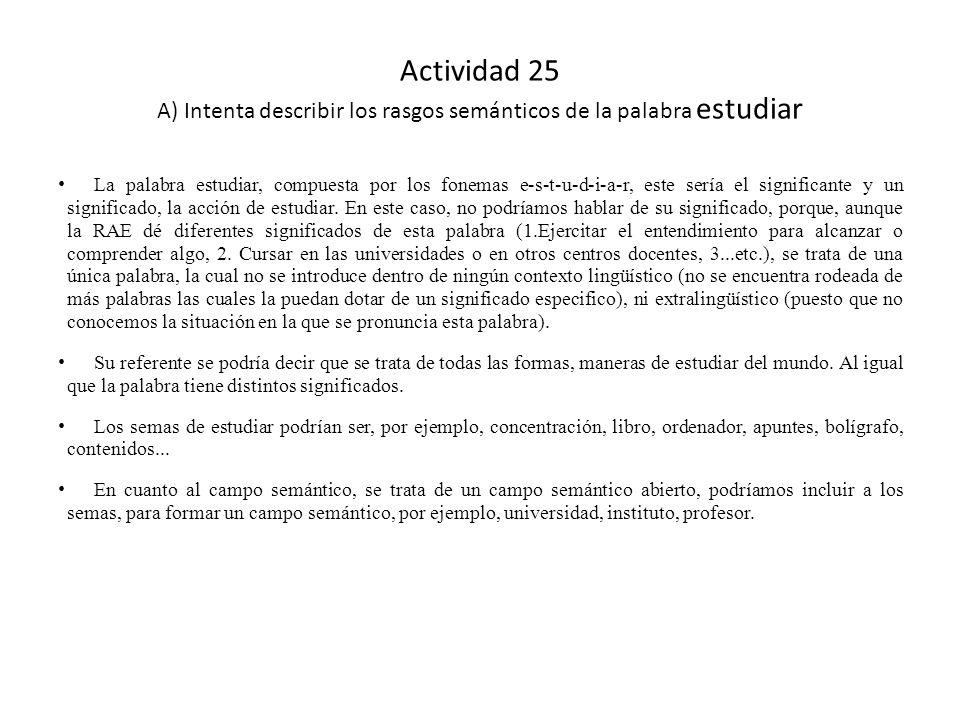 Actividad 25 A) Intenta describir los rasgos semánticos de la palabra estudiar