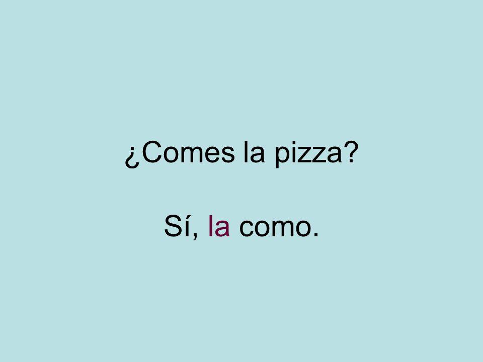 ¿Comes la pizza Sí, la como.