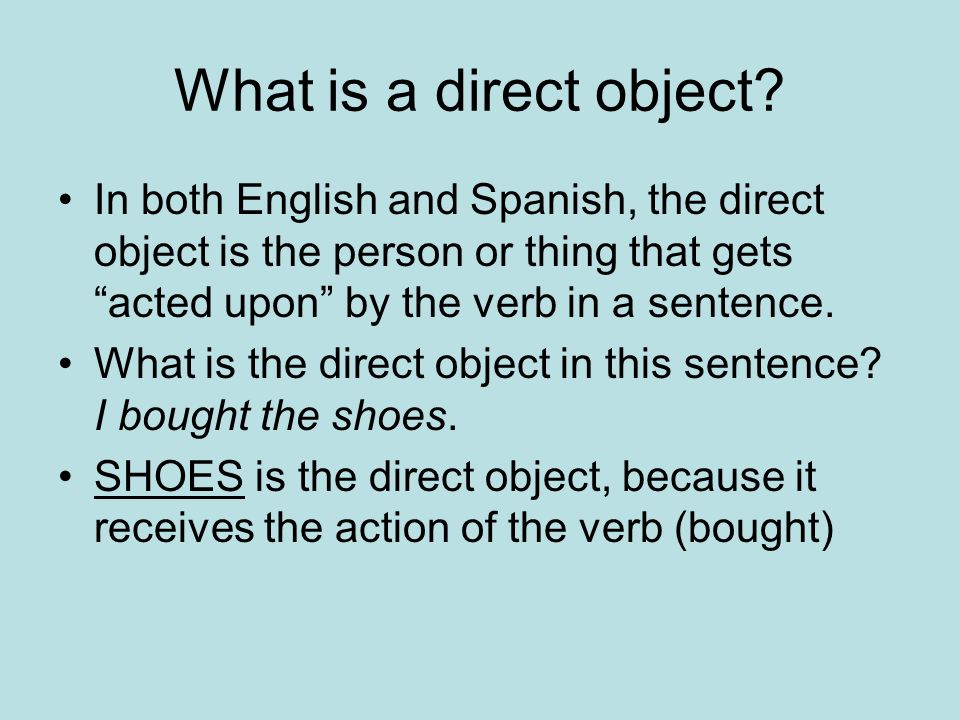What is a direct object In both English and Spanish, the direct object is the person or thing that gets acted upon by the verb in a sentence.