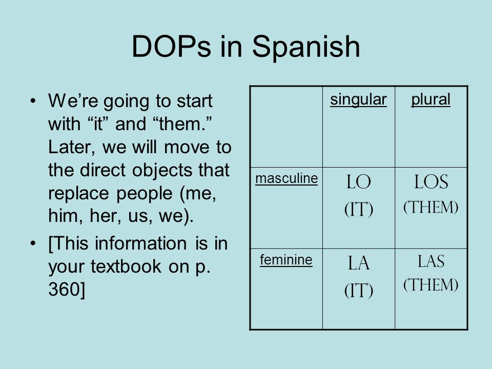 DOPs in Spanish We're going to start with it and them. Later, we will move to the direct objects that replace people (me, him, her, us, we).