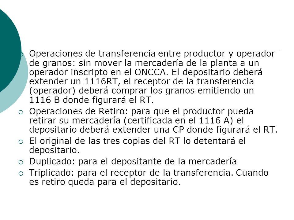 Operaciones de transferencia entre productor y operador de granos: sin mover la mercadería de la planta a un operador inscripto en el ONCCA. El depositario deberá extender un 1116RT, el receptor de la transferencia (operador) deberá comprar los granos emitiendo un 1116 B donde figurará el RT.