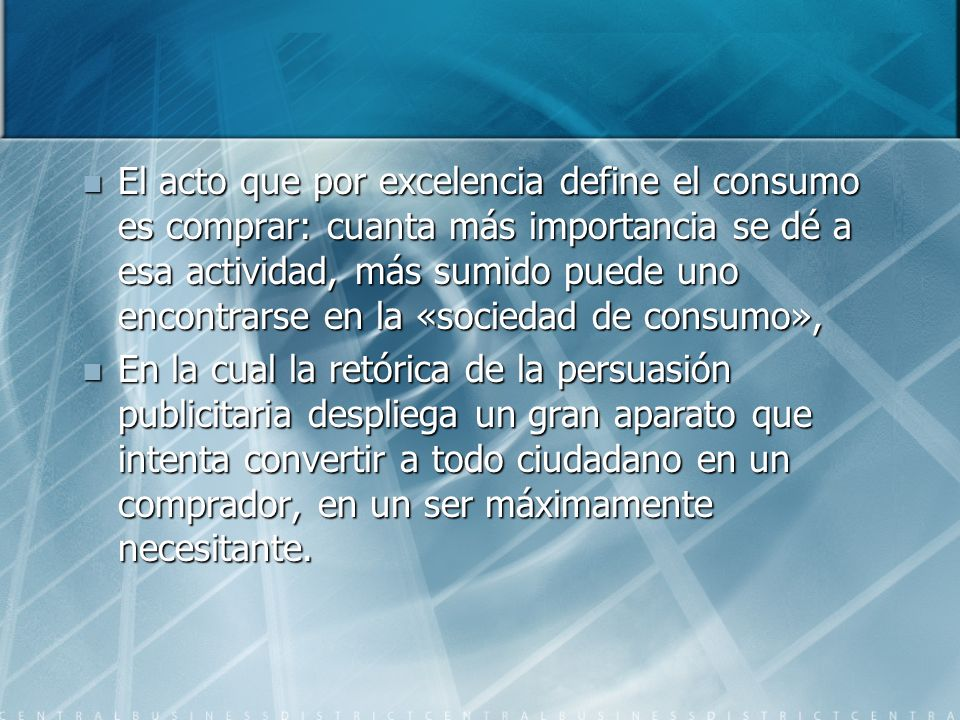 El acto que por excelencia define el consumo es comprar: cuanta más importancia se dé a esa actividad, más sumido puede uno encontrarse en la «sociedad de consumo»,