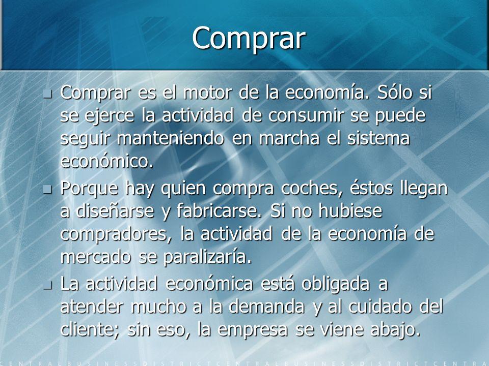Comprar Comprar es el motor de la economía. Sólo si se ejerce la actividad de consumir se puede seguir manteniendo en marcha el sistema económico.