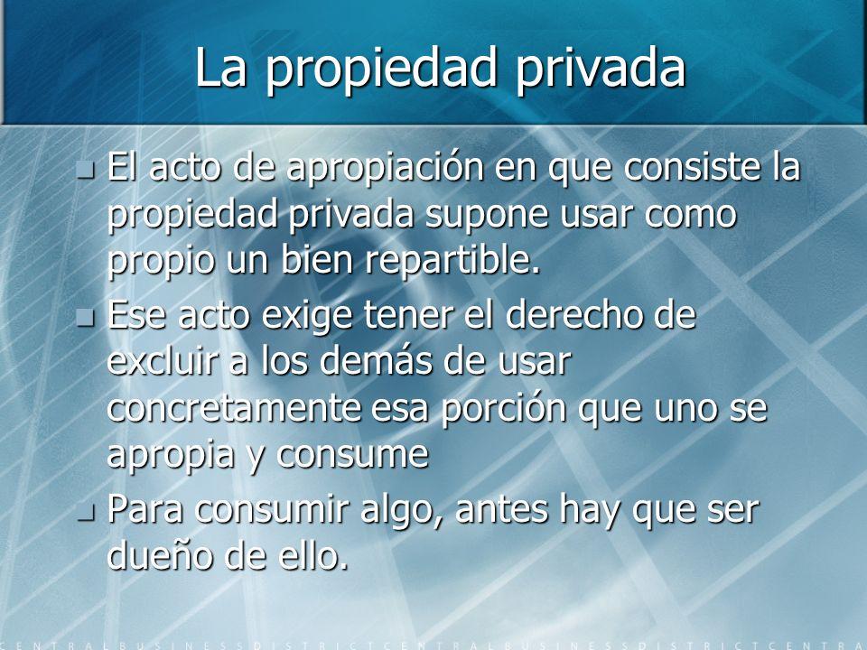 La propiedad privada El acto de apropiación en que consiste la propiedad privada supone usar como propio un bien repartible.