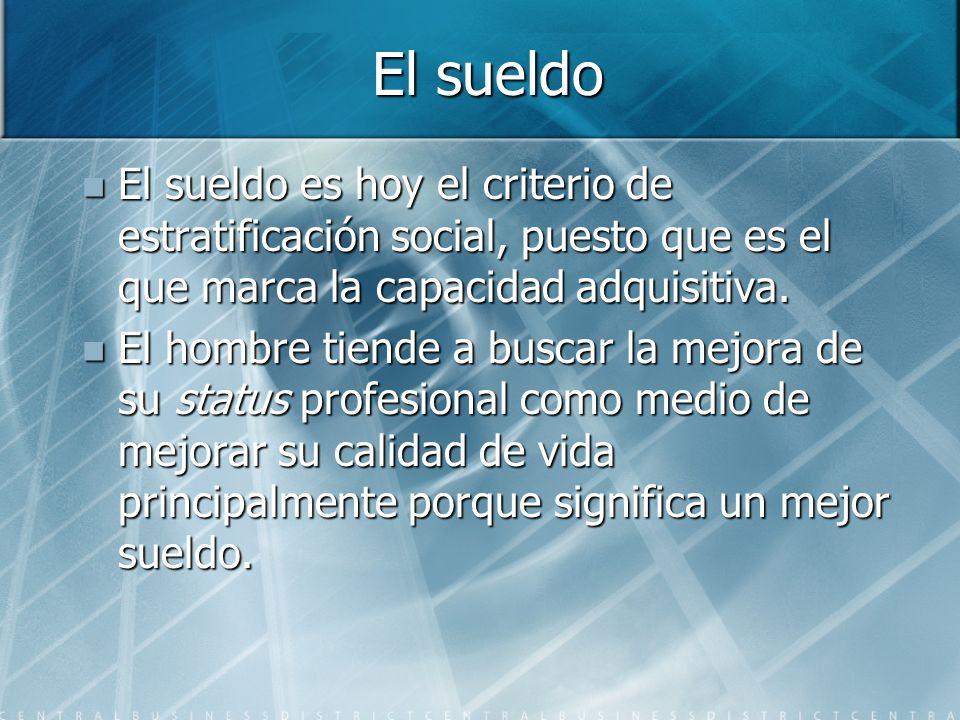 El sueldo El sueldo es hoy el criterio de estratificación social, puesto que es el que marca la capacidad adquisitiva.