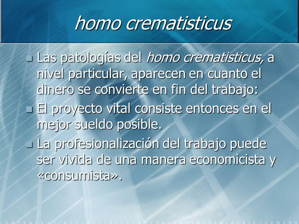 homo crematisticus Las patologías del homo crematisticus, a nivel particular, aparecen en cuanto el dinero se convierte en fin del trabajo: