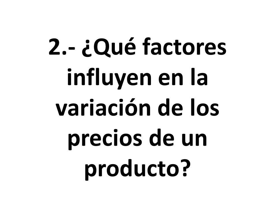 2.- ¿Qué factores influyen en la variación de los precios de un producto