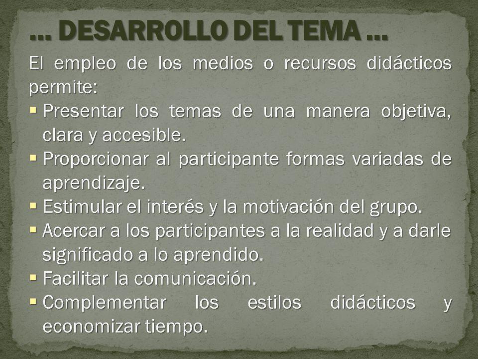 … DESARROLLO DEL TEMA … El empleo de los medios o recursos didácticos permite: Presentar los temas de una manera objetiva, clara y accesible.