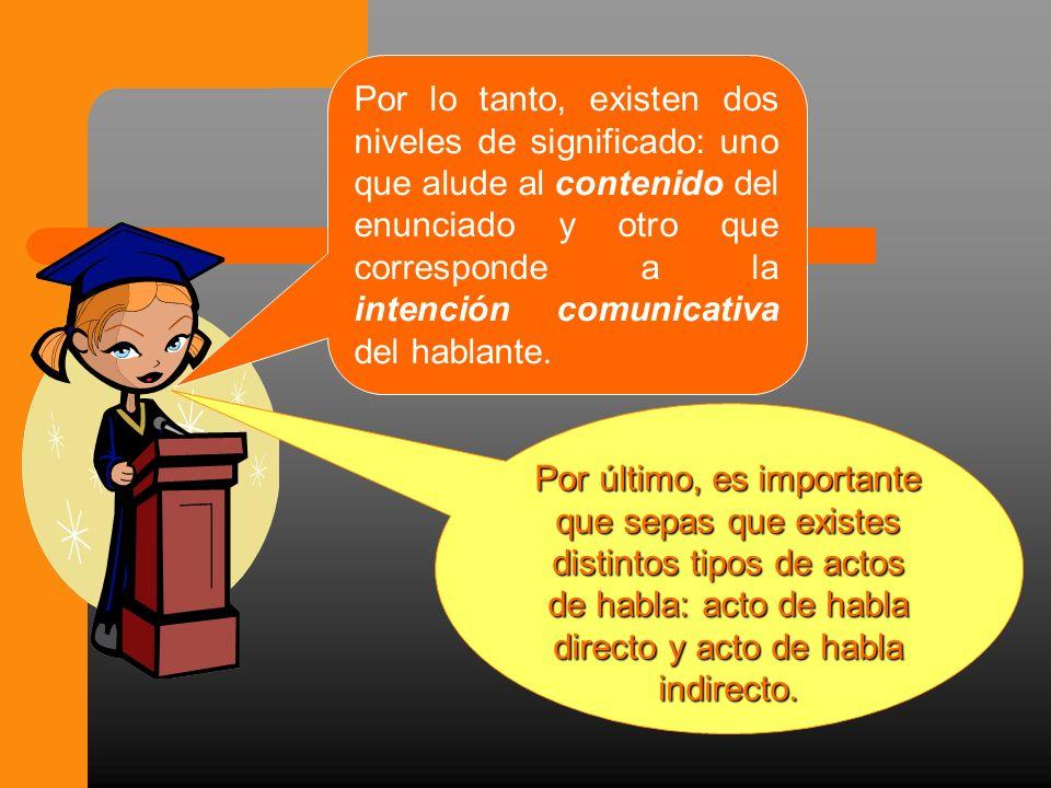 Por lo tanto, existen dos niveles de significado: uno que alude al contenido del enunciado y otro que corresponde a la intención comunicativa del hablante.