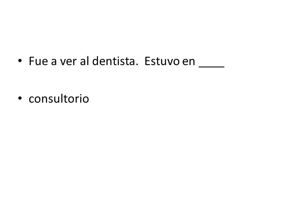 Fue a ver al dentista. Estuvo en ____