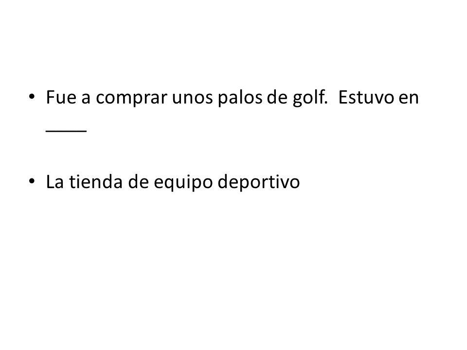 Fue a comprar unos palos de golf. Estuvo en ____